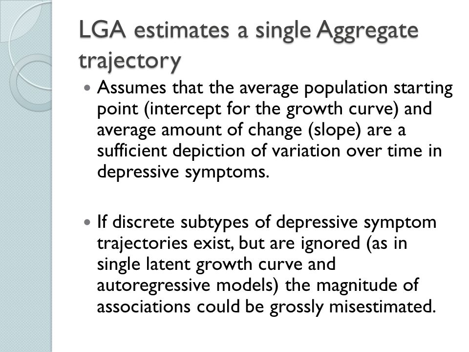 LGA estimates a single Aggregate trajectory Assumes that the average population starting point (intercept for the growth curve) and average amount of