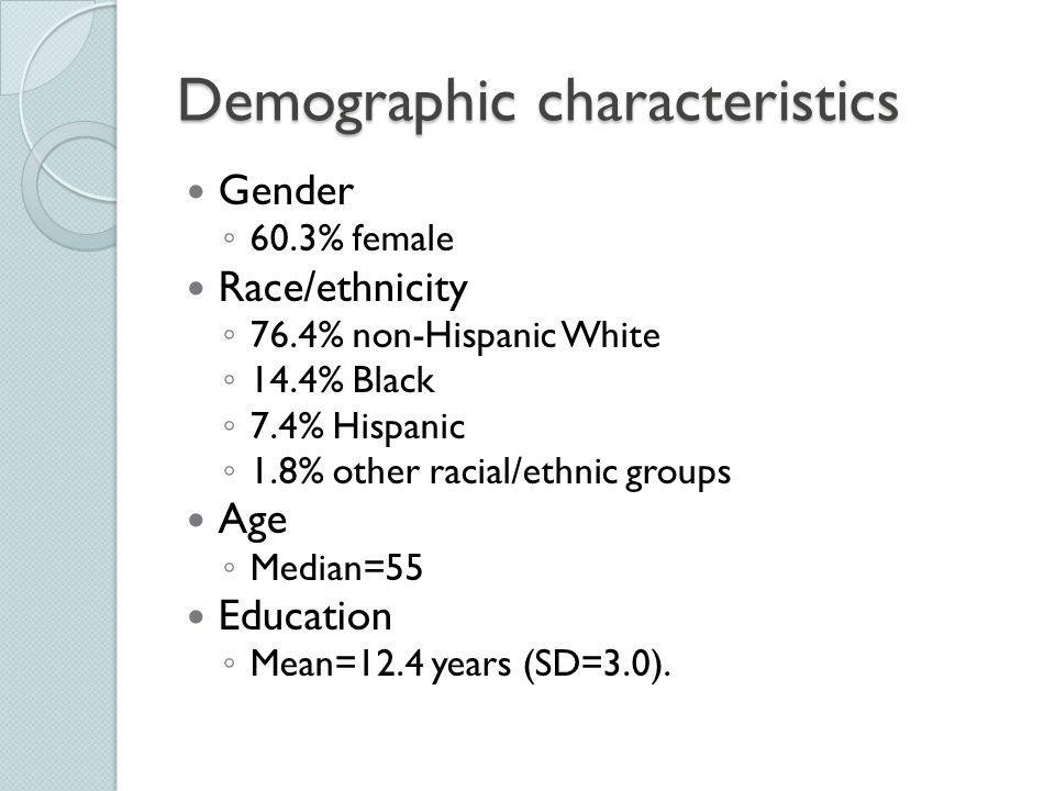 Demographic characteristics Gender ◦ 60.3% female Race/ethnicity ◦ 76.4% non-Hispanic White ◦ 14.4% Black ◦ 7.4% Hispanic ◦ 1.8% other racial/ethnic g