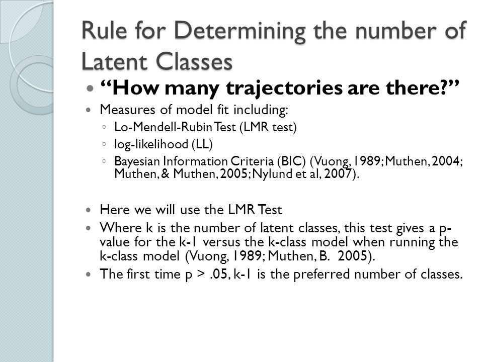"""Rule for Determining the number of Latent Classes """"How many trajectories are there?"""" Measures of model fit including: ◦ Lo-Mendell-Rubin Test (LMR tes"""