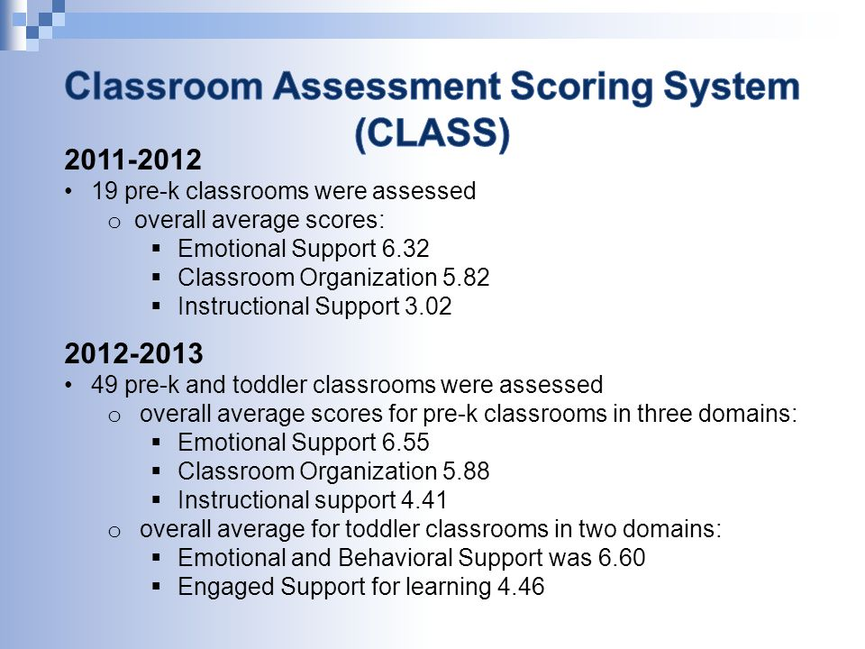 2011-2012 19 pre-k classrooms were assessed o overall average scores:  Emotional Support 6.32  Classroom Organization 5.82  Instructional Support 3.02 2012-2013 49 pre-k and toddler classrooms were assessed o overall average scores for pre-k classrooms in three domains:  Emotional Support 6.55  Classroom Organization 5.88  Instructional support 4.41 o overall average for toddler classrooms in two domains:  Emotional and Behavioral Support was 6.60  Engaged Support for learning 4.46