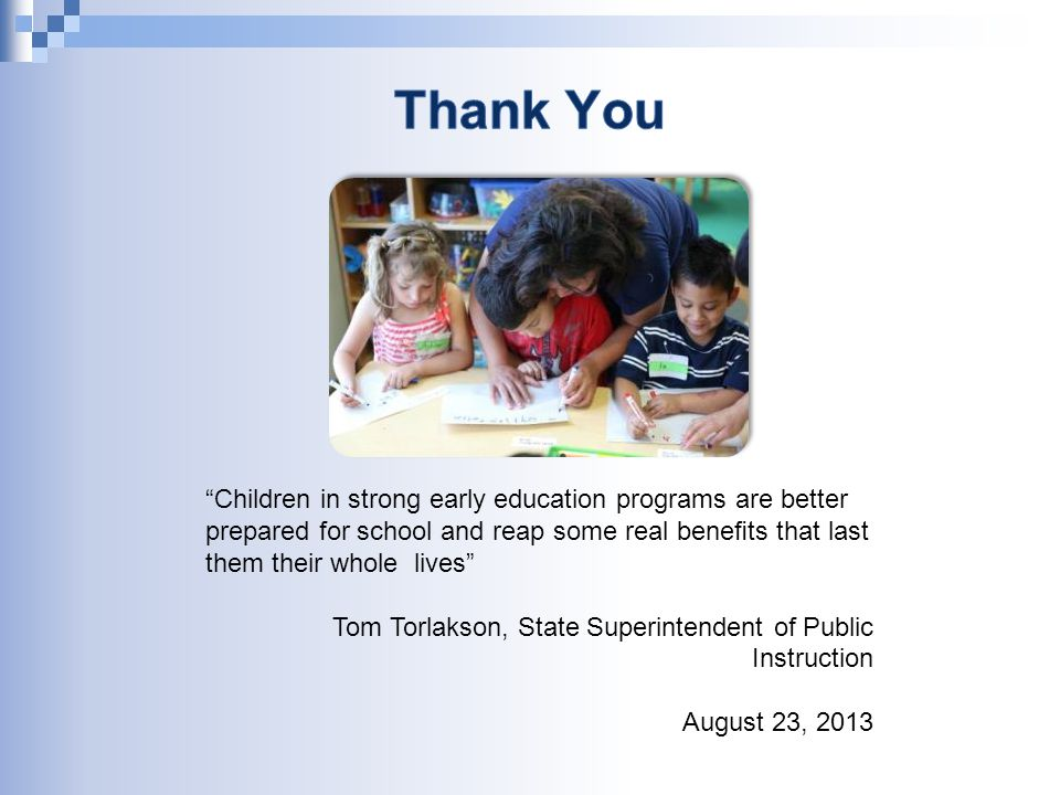 Children in strong early education programs are better prepared for school and reap some real benefits that last them their whole lives Tom Torlakson, State Superintendent of Public Instruction August 23, 2013