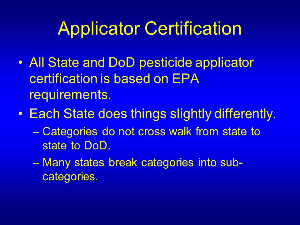 Applicator Certification All State and DoD pesticide applicator certification is based on EPA requirements.