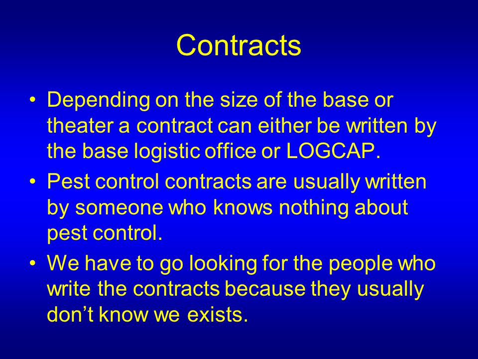 Contracts Depending on the size of the base or theater a contract can either be written by the base logistic office or LOGCAP.