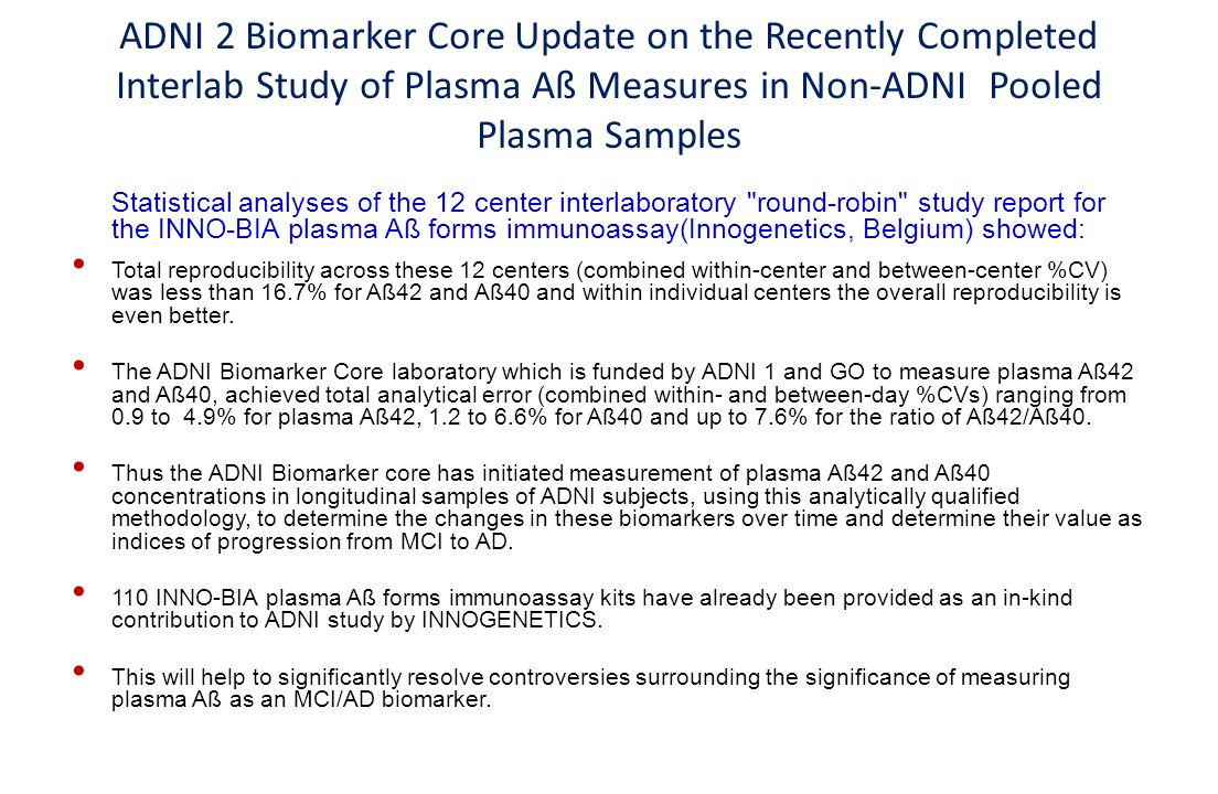 ADNI 2 Biomarker Core Update on the Recently Completed Interlab Study of Plasma Aß Measures in Non-ADNI Pooled Plasma Samples Statistical analyses of the 12 center interlaboratory round-robin study report for the INNO-BIA plasma Aß forms immunoassay(Innogenetics, Belgium) showed: Total reproducibility across these 12 centers (combined within-center and between-center %CV) was less than 16.7% for Aß42 and Aß40 and within individual centers the overall reproducibility is even better.