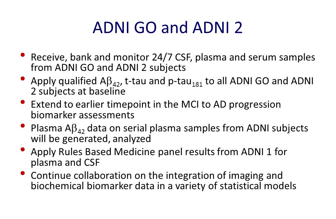 ADNI GO and ADNI 2 Receive, bank and monitor 24/7 CSF, plasma and serum samples from ADNI GO and ADNI 2 subjects Apply qualified A  42, t-tau and p-tau 181 to all ADNI GO and ADNI 2 subjects at baseline Extend to earlier timepoint in the MCI to AD progression biomarker assessments Plasma A  42 data on serial plasma samples from ADNI subjects will be generated, analyzed Apply Rules Based Medicine panel results from ADNI 1 for plasma and CSF Continue collaboration on the integration of imaging and biochemical biomarker data in a variety of statistical models