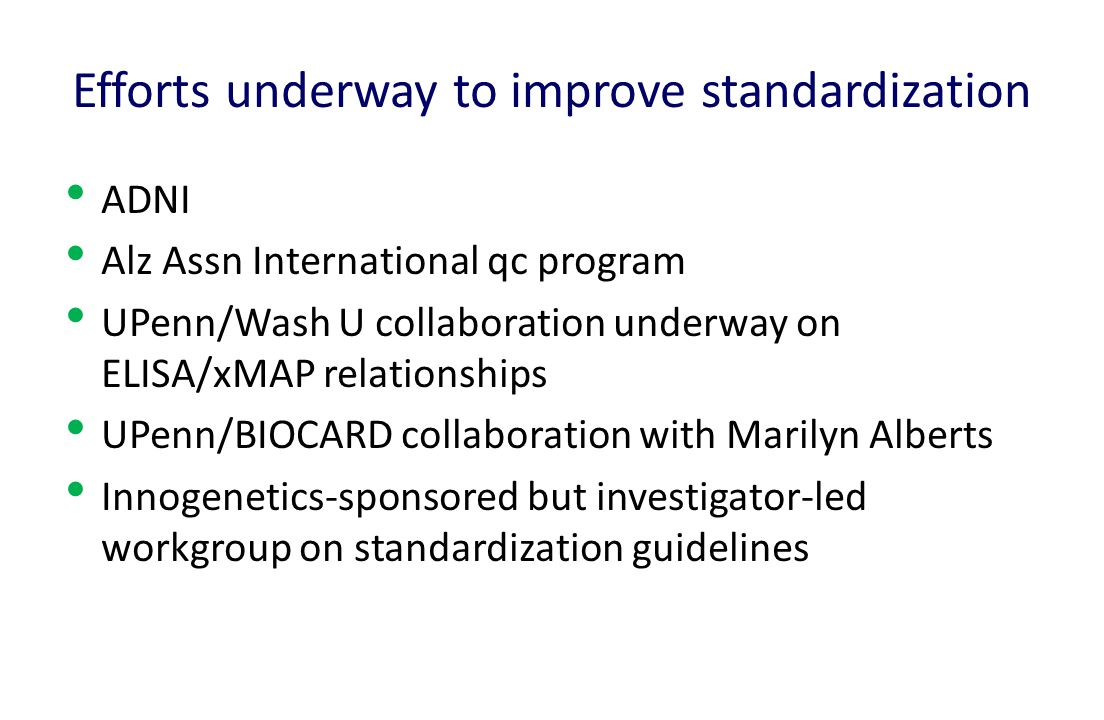 Efforts underway to improve standardization ADNI Alz Assn International qc program UPenn/Wash U collaboration underway on ELISA/xMAP relationships UPenn/BIOCARD collaboration with Marilyn Alberts Innogenetics-sponsored but investigator-led workgroup on standardization guidelines