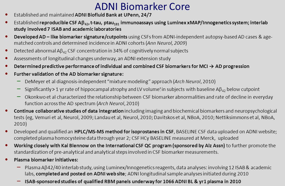 ADNI Biomarker Core Established and maintained ADNI Biofluid Bank at UPenn, 24/7 Established reproducible CSF A  42, t-tau, ptau 181 immunoassays using Luminex xMAP/Innogenetics system; interlab study involved 7 ISAB and academic laboratories Developed AD – like biomarker signature/cutpoints using CSFs from ADNI-independent autopsy-based AD cases & age- matched controls and determined incidence in ADNI cohorts (Ann Neurol, 2009) Detected abnormal A  42 CSF concentration in 34% of cognitively normal subjects Assessments of longitudinal changes underway, an ADNI extension study Determined predictive performance of individual and combined CSF biomarkers for MCI → AD progression Further validation of the AD biomarker signature: – DeMeyer et al diagnosis-independent mixture modeling approach (Arch Neurol, 2010) – Significantly > 1 yr rate of hippocampal atrophy and LV volume  in subjects with baseline A  42 below cutpoint – Okonkwo et al characterized the relationship between CSF biomarker abnormalities and rate of decline in everyday function across the AD spectrum (Arch Neurol, 2010) Continue collaborative studies of data integration including imaging and biochemical biomarkers and neuropsychological tests (eg, Vemuri et al, Neurol, 2009; Landau et al, Neurol, 2010; Davitskos et al, NBoA, 2010; Nettiksimmons et al, NBoA, 2010) Developed and qualified an HPLC/MS-MS method for isoprostanes in CSF, BASELINE CSF data uploaded on ADNI website; completed plasma homocysteine data through year 2; CSF HCy BASELINE measured at Merck, uploaded Working closely with Kai Blennow on the International CSF QC program (sponsored by Alz Assn) to further promote the standardization of pre-analytical and analytical steps involved in CSF biomarker measurements.