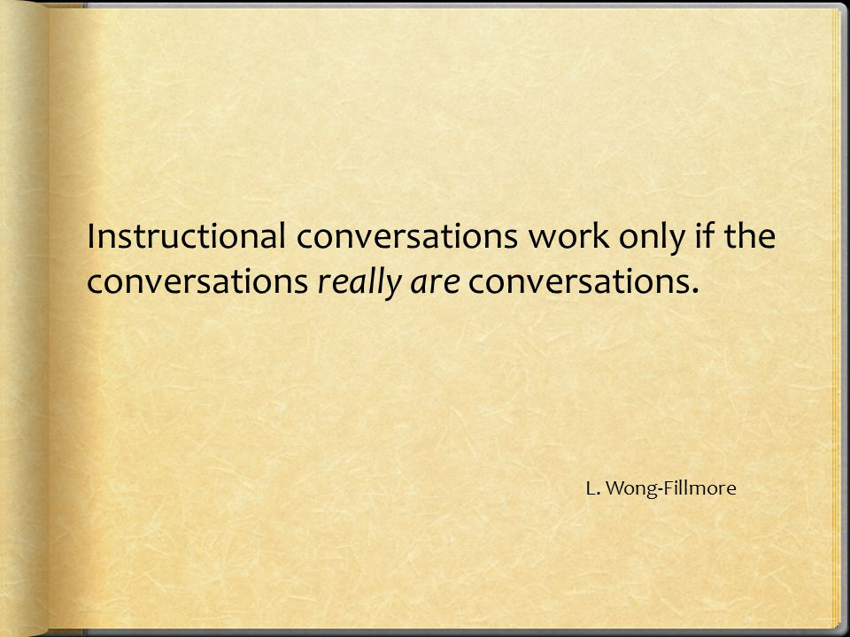 Instructional conversations work only if the conversations really are conversations. L. Wong-Fillmore