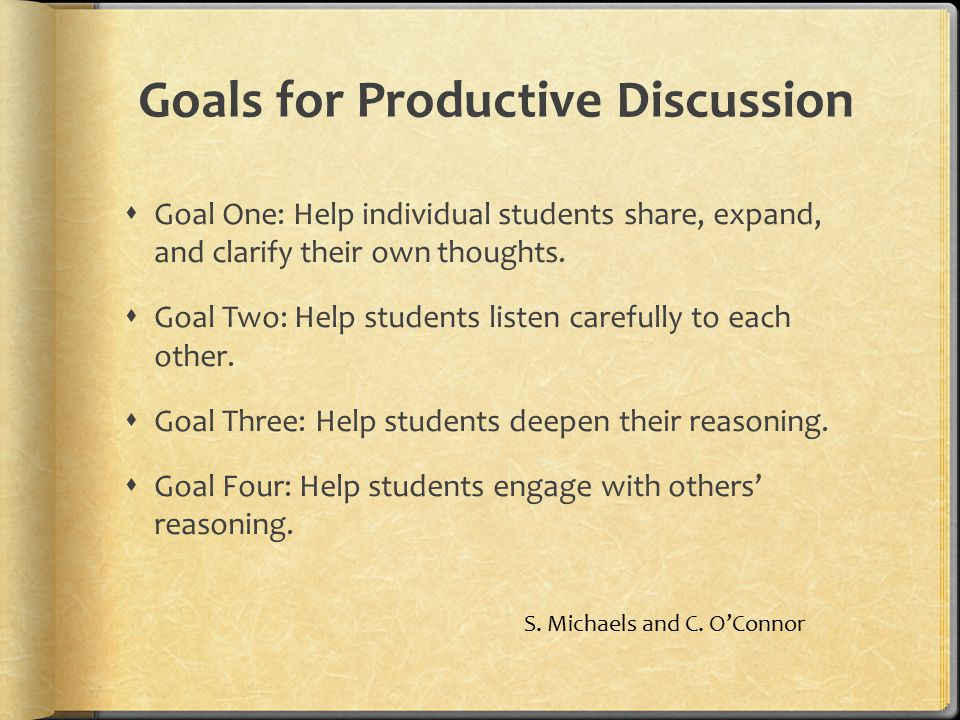 Goals for Productive Discussion  Goal One: Help individual students share, expand, and clarify their own thoughts.  Goal Two: Help students listen c