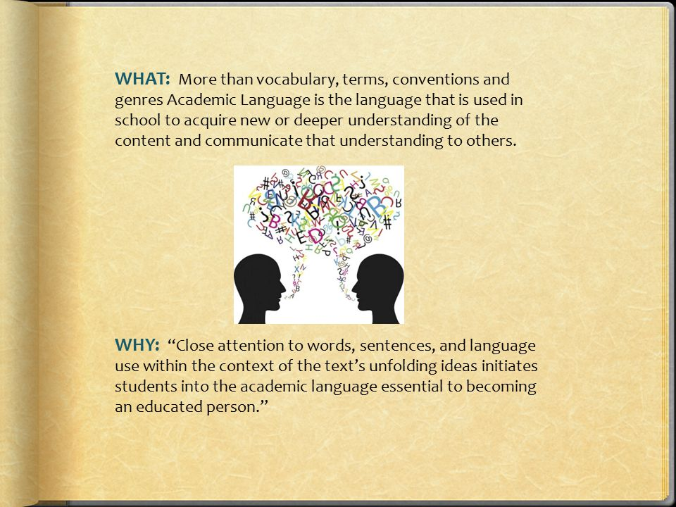WHAT: More than vocabulary, terms, conventions and genres Academic Language is the language that is used in school to acquire new or deeper understand