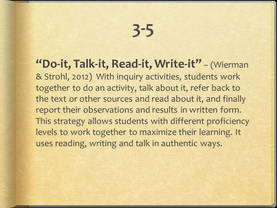 "3-5 ""Do-it, Talk-it, Read-it, Write-it"" – (Wierman & Strohl, 2012) With inquiry activities, students work together to do an activity, talk about it, r"