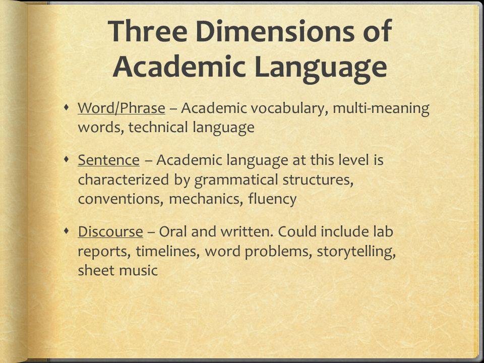Three Dimensions of Academic Language  Word/Phrase – Academic vocabulary, multi-meaning words, technical language  Sentence – Academic language at t