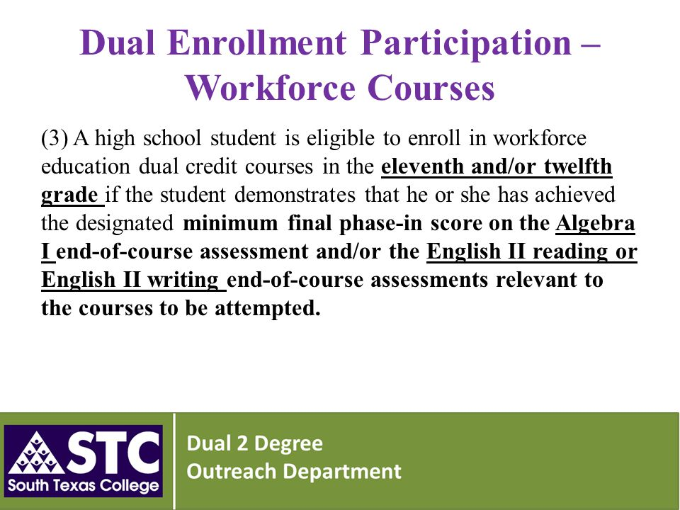 Dual Enrollment Participation – Workforce Courses (3) A high school student is eligible to enroll in workforce education dual credit courses in the eleventh and/or twelfth grade if the student demonstrates that he or she has achieved the designated minimum final phase-in score on the Algebra I end-of-course assessment and/or the English II reading or English II writing end-of-course assessments relevant to the courses to be attempted.
