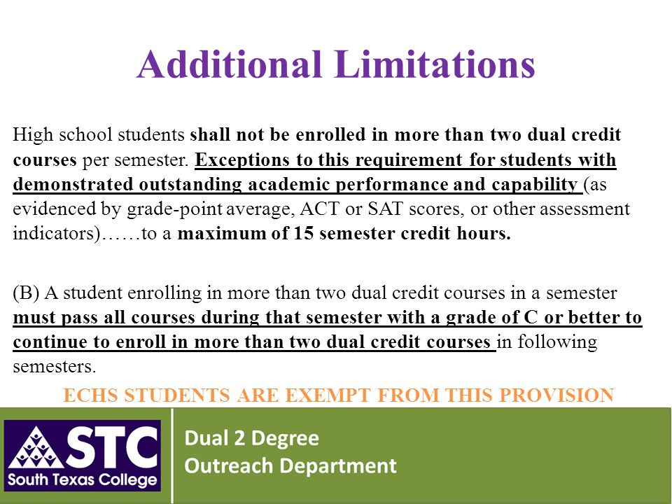 Additional Limitations High school students shall not be enrolled in more than two dual credit courses per semester.