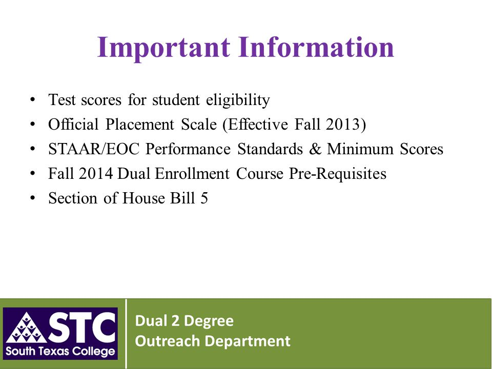 Important Information Test scores for student eligibility Official Placement Scale (Effective Fall 2013) STAAR/EOC Performance Standards & Minimum Scores Fall 2014 Dual Enrollment Course Pre-Requisites Section of House Bill 5