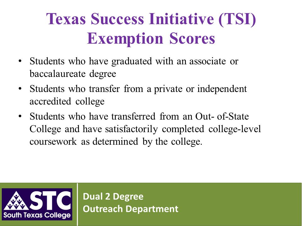 Texas Success Initiative (TSI) Exemption Scores Students who have graduated with an associate or baccalaureate degree Students who transfer from a private or independent accredited college Students who have transferred from an Out- of-State College and have satisfactorily completed college-level coursework as determined by the college.
