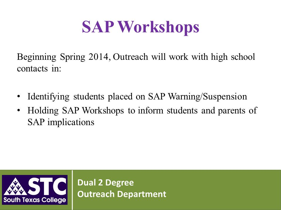 SAP Workshops Beginning Spring 2014, Outreach will work with high school contacts in: Identifying students placed on SAP Warning/Suspension Holding SAP Workshops to inform students and parents of SAP implications