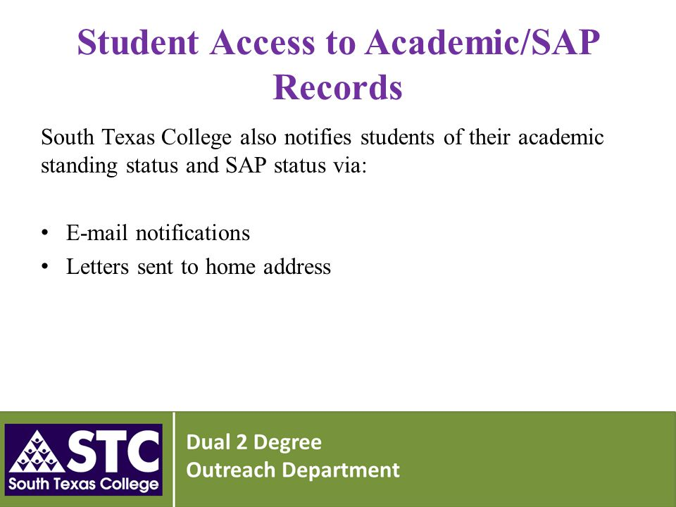 Student Access to Academic/SAP Records South Texas College also notifies students of their academic standing status and SAP status via: E-mail notifications Letters sent to home address