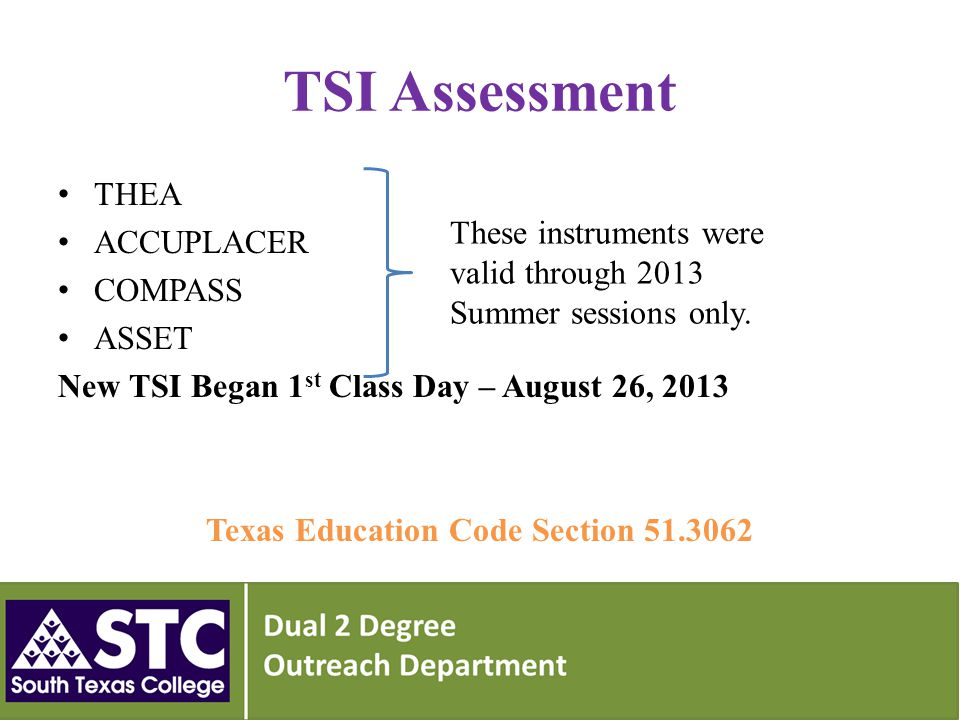 TSI Assessment Cut Scores Approved by the THECB April 25, 2013 Approved phase-in College Ready cut-scores Phase 1 – Freshmen entering higher education Fall 2013 Mathematics -350 Reading -351 Writing –Essay Score of 5; Essay Score of 4 and Multiple Choice of 363