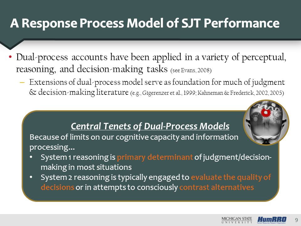 Dual-process accounts have been applied in a variety of perceptual, reasoning, and decision-making tasks (see Evans, 2008) – Extensions of dual-process model serve as foundation for much of judgment & decision-making literature (e.g., Gigerenzer et al., 1999; Kahneman & Frederick, 2002, 2005) 9 Central Tenets of Dual-Process Models Because of limits on our cognitive capacity and information processing...