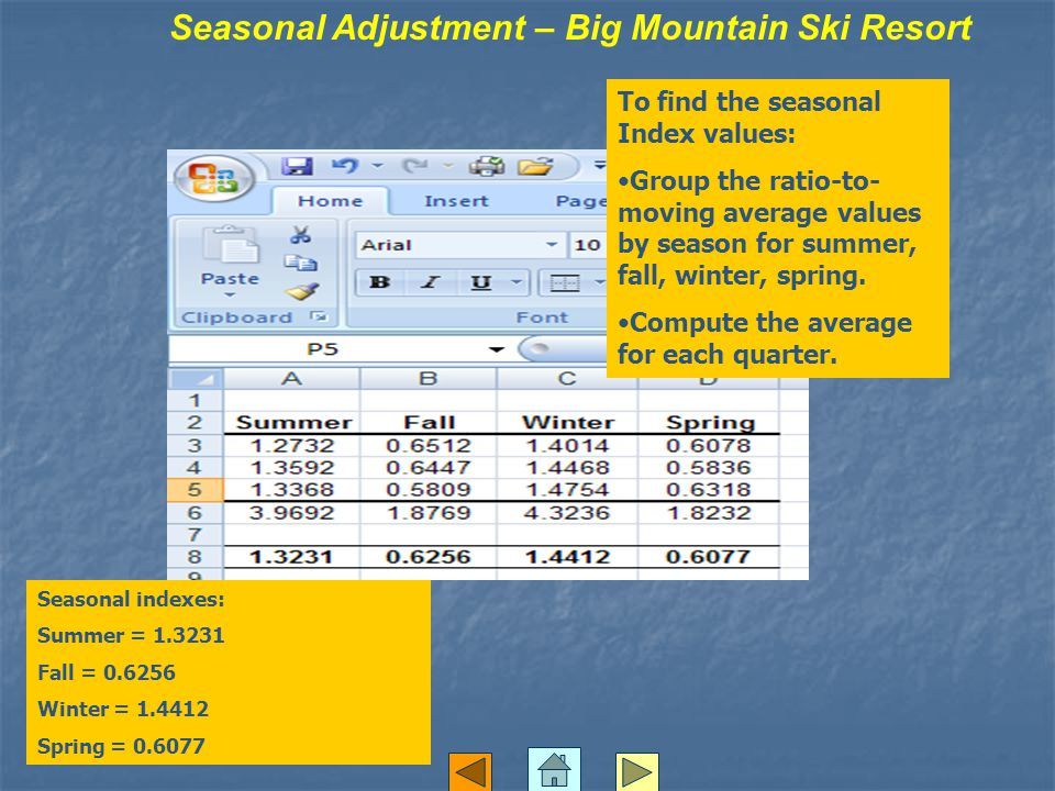 Seasonal Adjustment – Big Mountain Ski Resort To find the seasonal Index values: Group the ratio-to- moving average values by season for summer, fall, winter, spring.