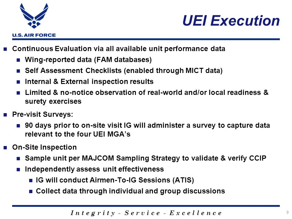 I n t e g r i t y - S e r v i c e - E x c e l l e n c e UEI Execution Continuous Evaluation via all available unit performance data Wing-reported data (FAM databases) Self Assessment Checklists (enabled through MICT data) Internal & External inspection results Limited & no-notice observation of real-world and/or local readiness & surety exercises Pre-visit Surveys: 90 days prior to on-site visit IG will administer a survey to capture data relevant to the four UEI MGA's On-Site Inspection Sample unit per MAJCOM Sampling Strategy to validate & verify CCIP Independently assess unit effectiveness IG will conduct Airmen-To-IG Sessions (ATIS) Collect data through individual and group discussions 9