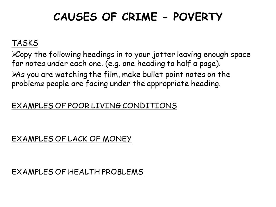 CAUSES OF CRIME - POVERTY TASKS  Copy the following headings in to your jotter leaving enough space for notes under each one.