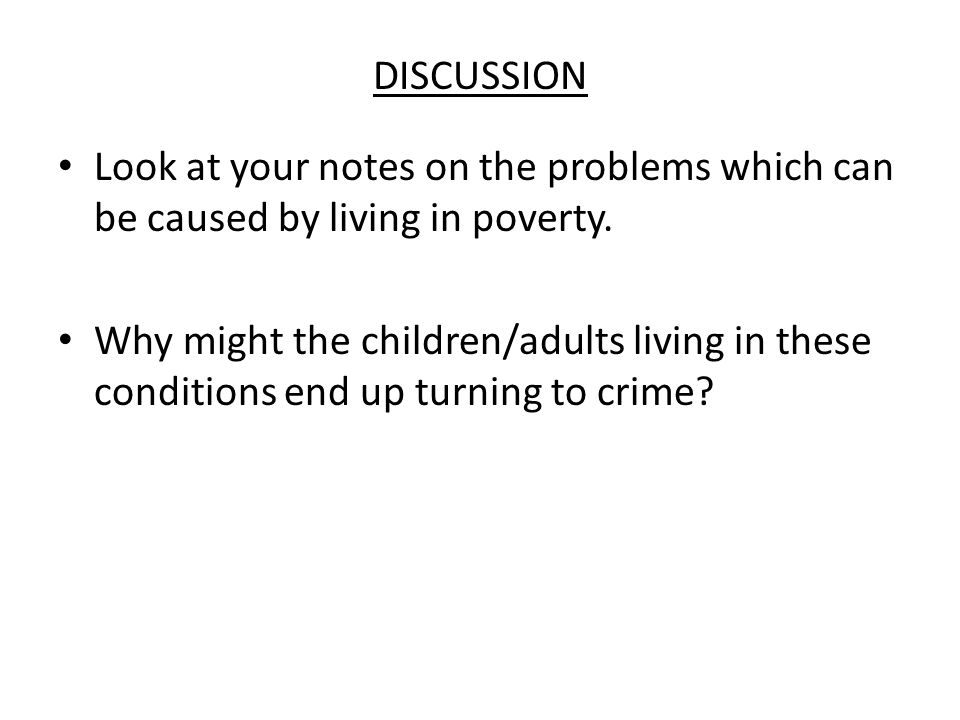 DISCUSSION Look at your notes on the problems which can be caused by living in poverty. Why might the children/adults living in these conditions end u