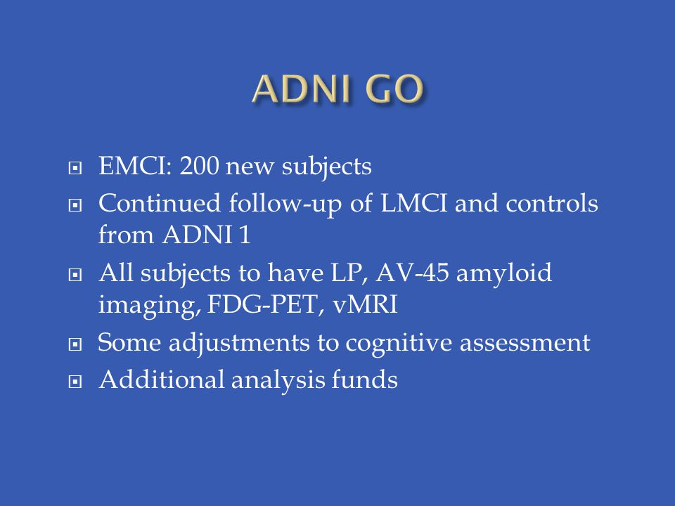  EMCI: 200 new subjects  Continued follow-up of LMCI and controls from ADNI 1  All subjects to have LP, AV-45 amyloid imaging, FDG-PET, vMRI  Some adjustments to cognitive assessment  Additional analysis funds