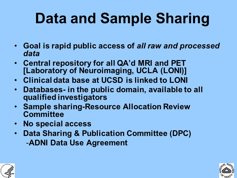 Data and Sample Sharing Goal is rapid public access of all raw and processed data Central repository for all QA'd MRI and PET [Laboratory of Neuroimaging, UCLA (LONI)] Clinical data base at UCSD is linked to LONI Databases- in the public domain, available to all qualified investigators Sample sharing-Resource Allocation Review Committee No special access Data Sharing & Publication Committee (DPC) -ADNI Data Use Agreement
