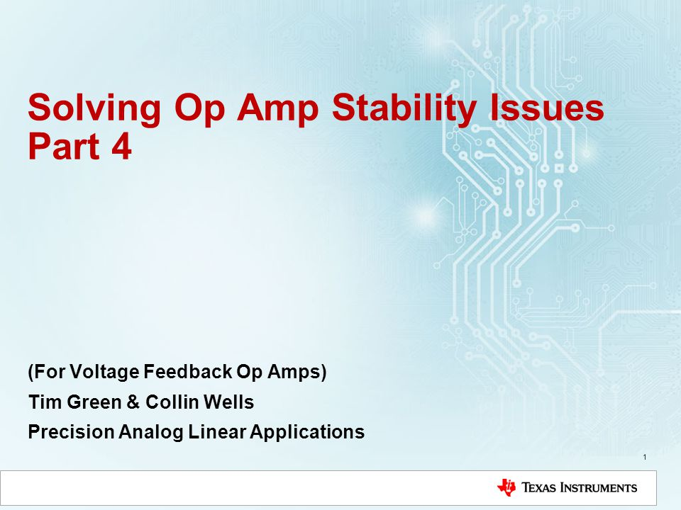 Solving Op Amp Stability Issues Part 4 (For Voltage Feedback Op Amps) Tim Green & Collin Wells Precision Analog Linear Applications 1