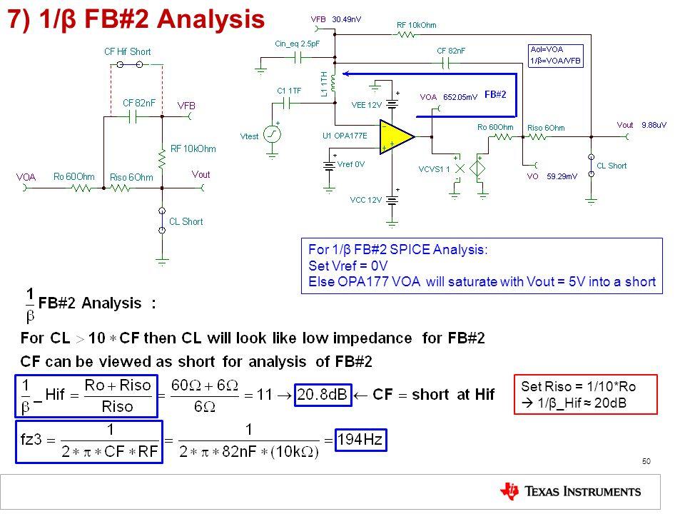 7) 1/β FB#2 Analysis 50 For 1/β FB#2 SPICE Analysis: Set Vref = 0V Else OPA177 VOA will saturate with Vout = 5V into a short Set Riso = 1/10*Ro  1/β_