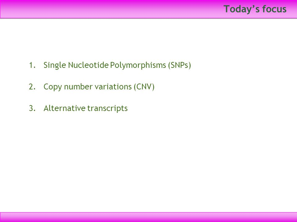 Today's focus 1.Single Nucleotide Polymorphisms (SNPs) 2.Copy number variations (CNV) 3.Alternative transcripts