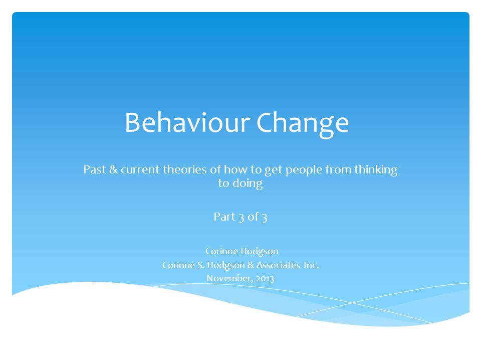 Behaviour Change Past & current theories of how to get people from thinking to doing Part 3 of 3 Corinne Hodgson Corinne S. Hodgson & Associates Inc.