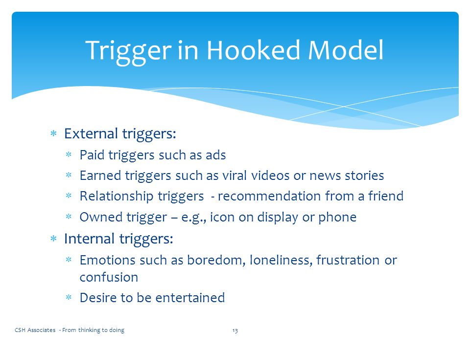  External triggers:  Paid triggers such as ads  Earned triggers such as viral videos or news stories  Relationship triggers - recommendation from