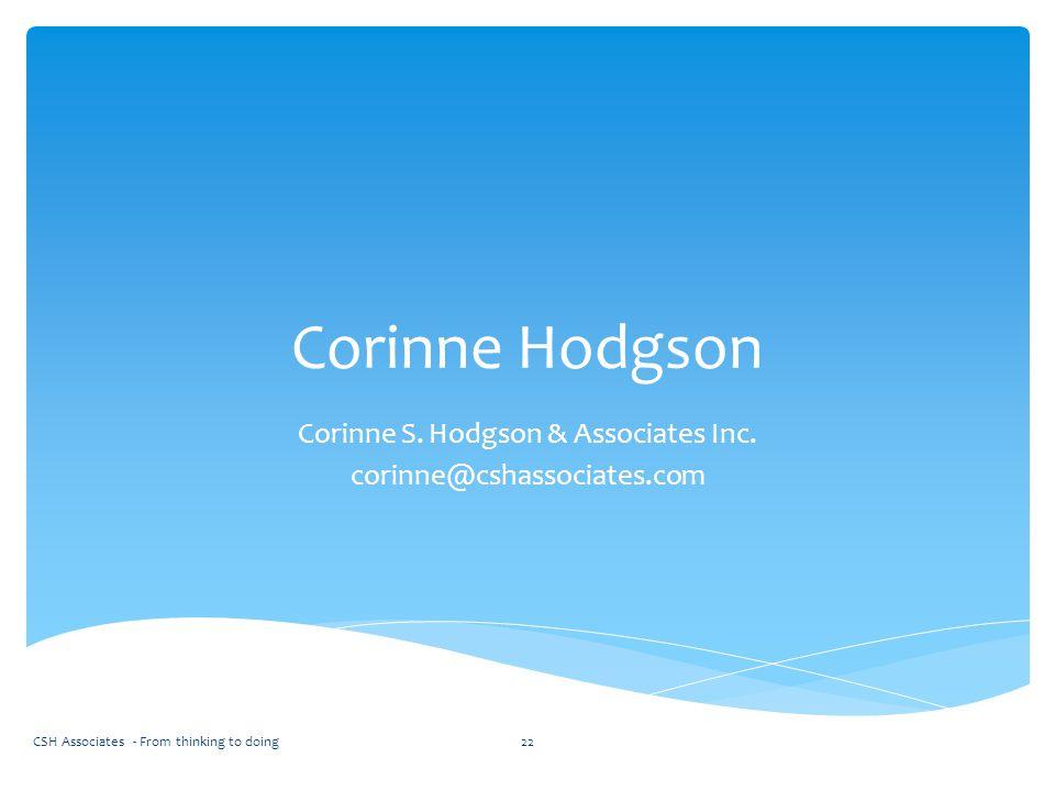 Corinne Hodgson Corinne S. Hodgson & Associates Inc. corinne@cshassociates.com CSH Associates - From thinking to doing22