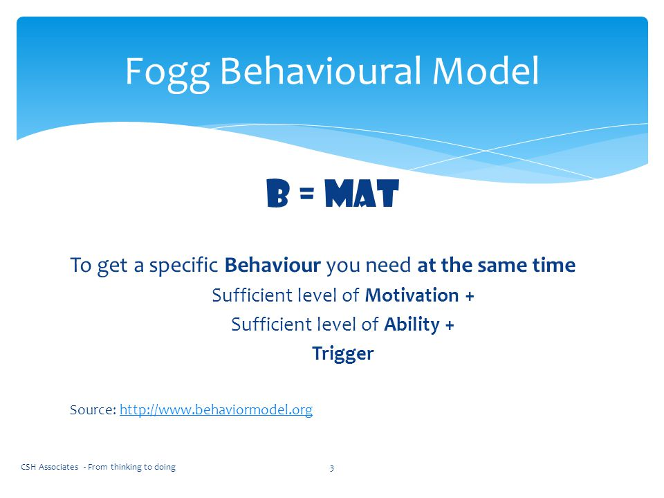 B = mat To get a specific Behaviour you need at the same time Sufficient level of Motivation + Sufficient level of Ability + Trigger Source: http://ww
