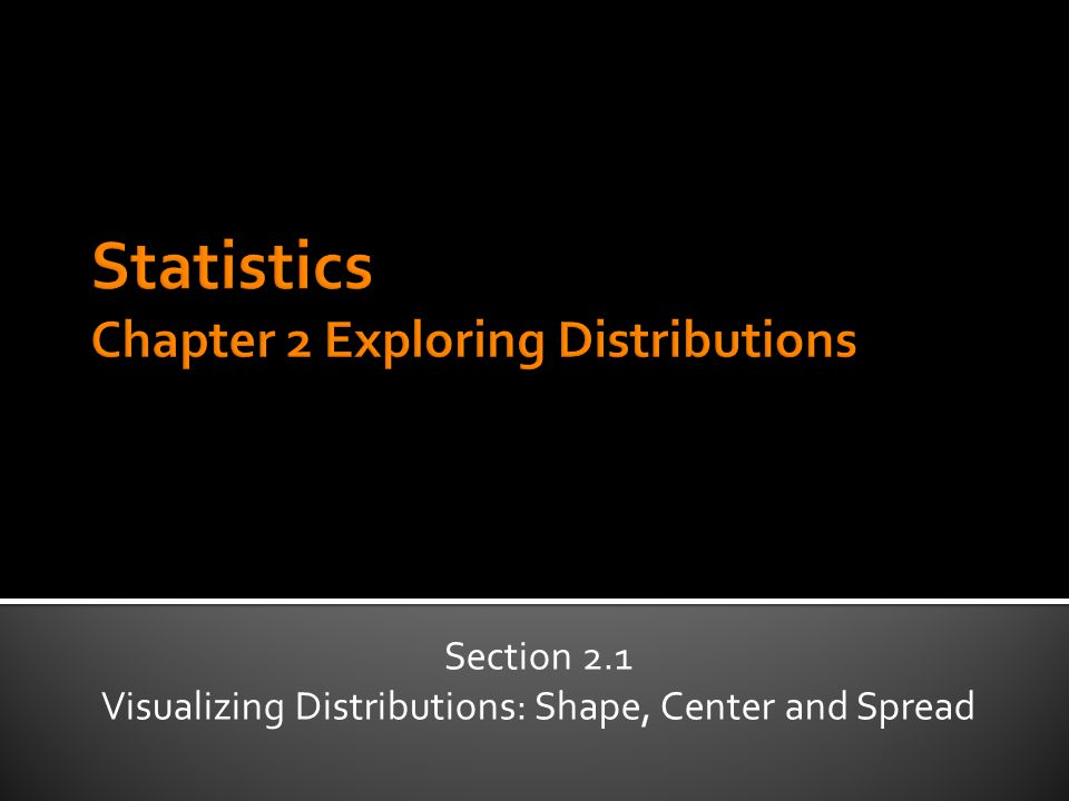 Section 2.1 Visualizing Distributions: Shape, Center and Spread