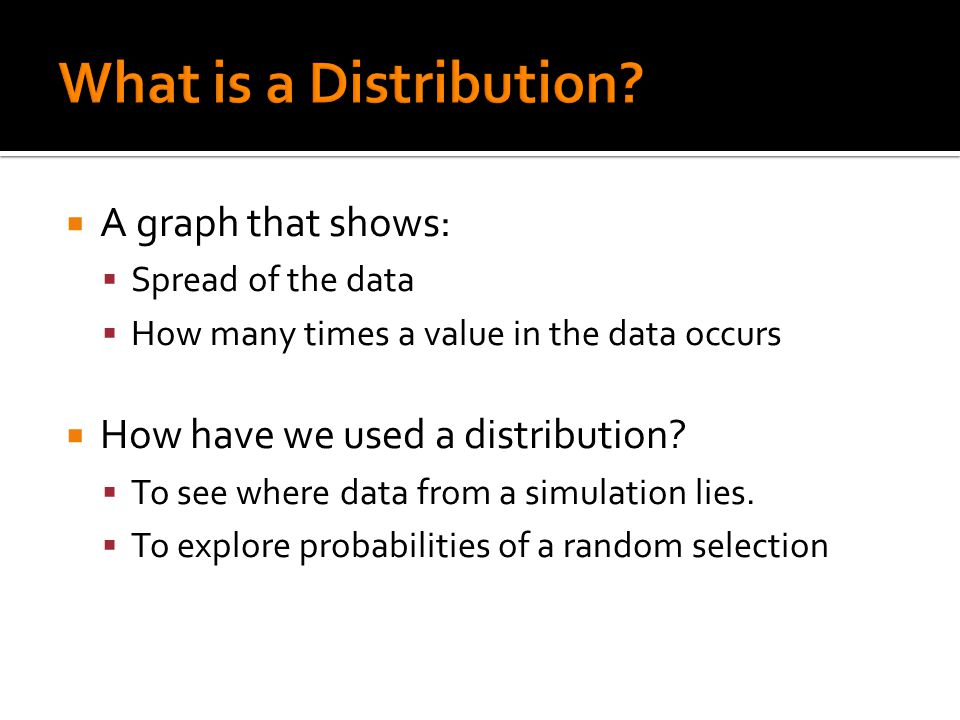  A graph that shows:  Spread of the data  How many times a value in the data occurs  How have we used a distribution.