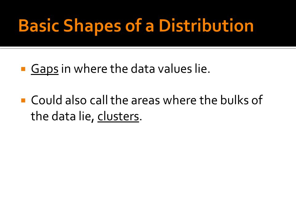  When describing a distribution, you must include the following:  Shape (as we have just described)  Measure of center (or centers if bimodal) ▪ mean, mode, median  Measure of spread  Locations of Gaps or Clusters