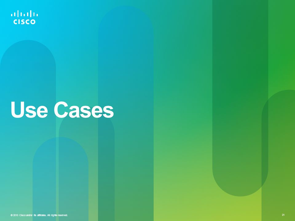 © 2010 Cisco and/or its affiliates. All rights reserved. 21 Use Cases
