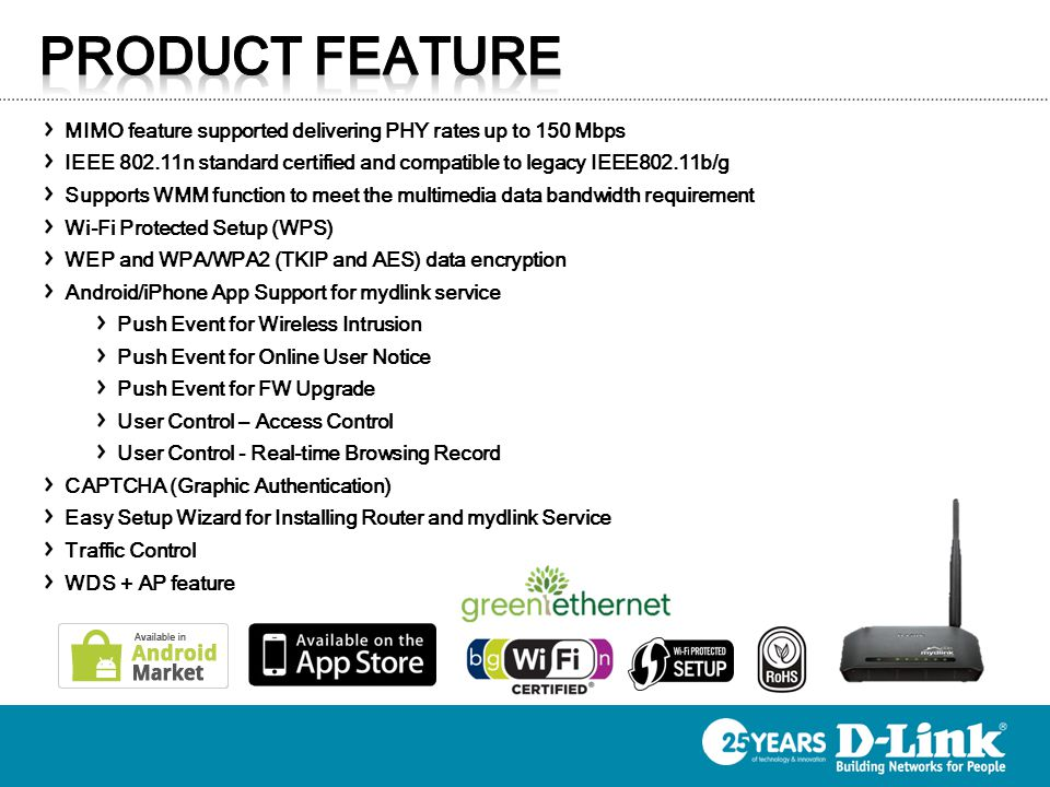 MIMO feature supported delivering PHY rates up to 150 Mbps IEEE 802.11n standard certified and compatible to legacy IEEE802.11b/g Supports WMM functio