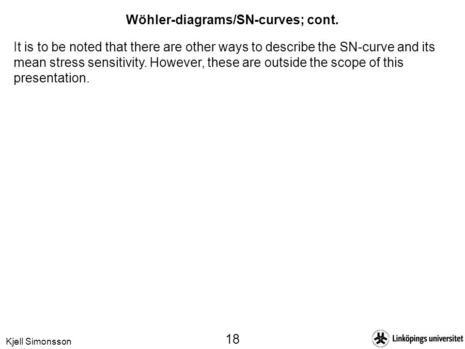 Kjell Simonsson 18 Wöhler-diagrams/SN-curves; cont. It is to be noted that there are other ways to describe the SN-curve and its mean stress sensitivi