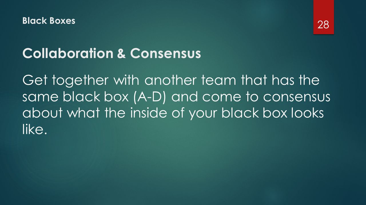 Black Boxes Collaboration & Consensus Get together with another team that has the same black box (A-D) and come to consensus about what the inside of