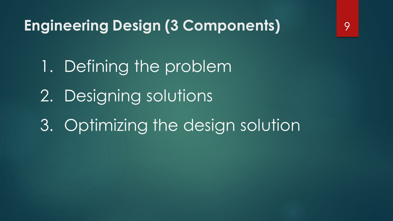 Engineering Design (3 Components) 9 1.Defining the problem 2.Designing solutions 3.Optimizing the design solution