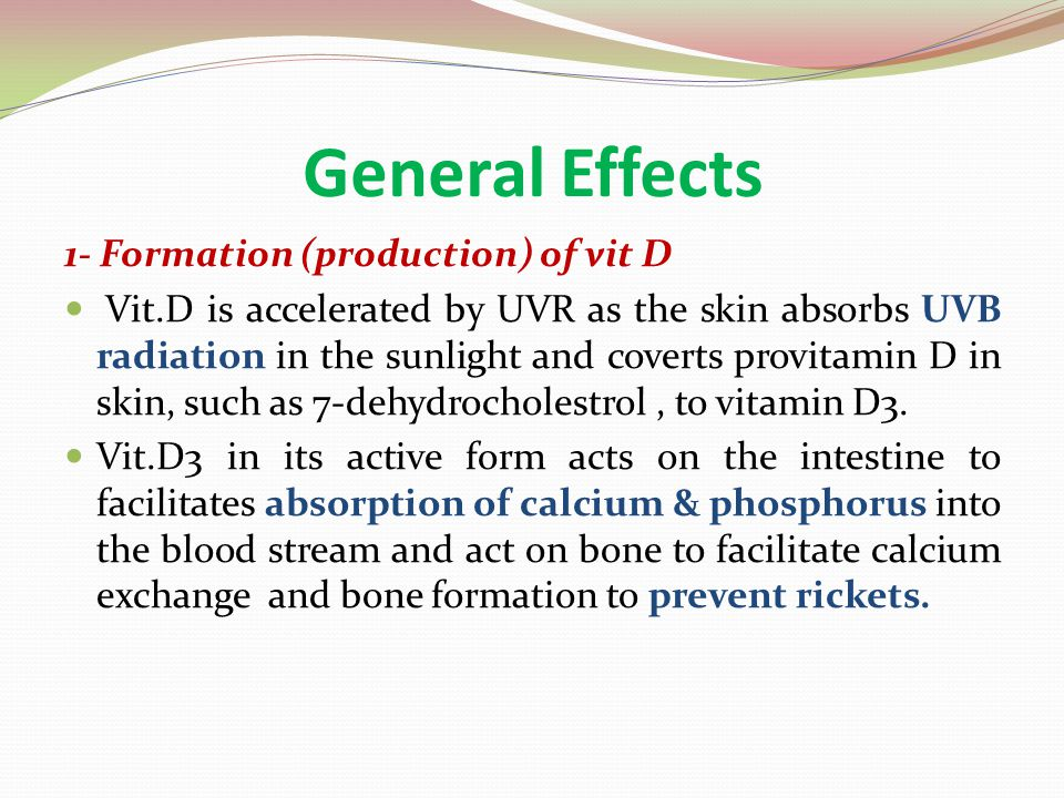 General Effects 1- Formation (production) of vit D Vit.D is accelerated by UVR as the skin absorbs UVB radiation in the sunlight and coverts provitami