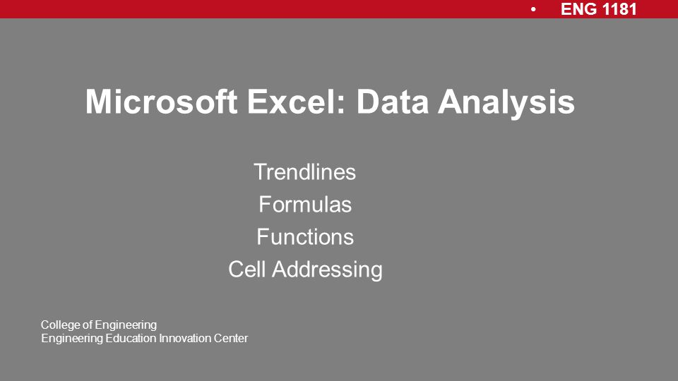 ENG 1181 College of Engineering Engineering Education Innovation Center Microsoft Excel: Data Analysis Trendlines Formulas Functions Cell Addressing