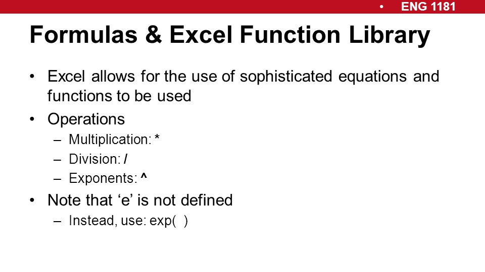 ENG 1181 Formulas & Excel Function Library Excel allows for the use of sophisticated equations and functions to be used Operations –Multiplication: *