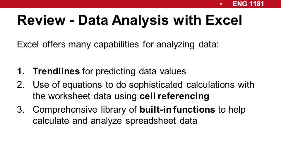 ENG 1181 Review - Data Analysis with Excel Excel offers many capabilities for analyzing data: 1.Trendlines for predicting data values 2.Use of equatio