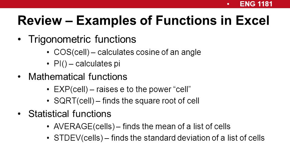 ENG 1181 Review – Examples of Functions in Excel Trigonometric functions COS(cell) – calculates cosine of an angle PI() – calculates pi Mathematical f